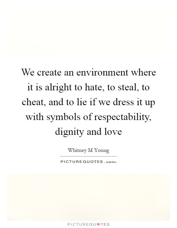 We create an environment where it is alright to hate, to steal, to cheat, and to lie if we dress it up with symbols of respectability, dignity and love Picture Quote #1