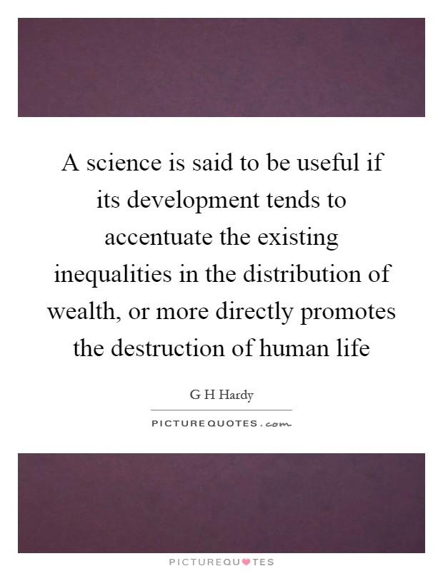 A science is said to be useful if its development tends to accentuate the existing inequalities in the distribution of wealth, or more directly promotes the destruction of human life Picture Quote #1
