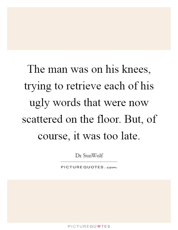 The man was on his knees, trying to retrieve each of his ugly words that were now scattered on the floor. But, of course, it was too late Picture Quote #1