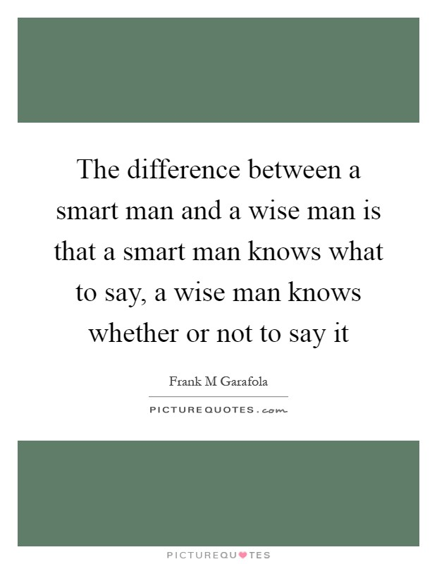 The difference between a smart man and a wise man is that a smart man knows what to say, a wise man knows whether or not to say it Picture Quote #1