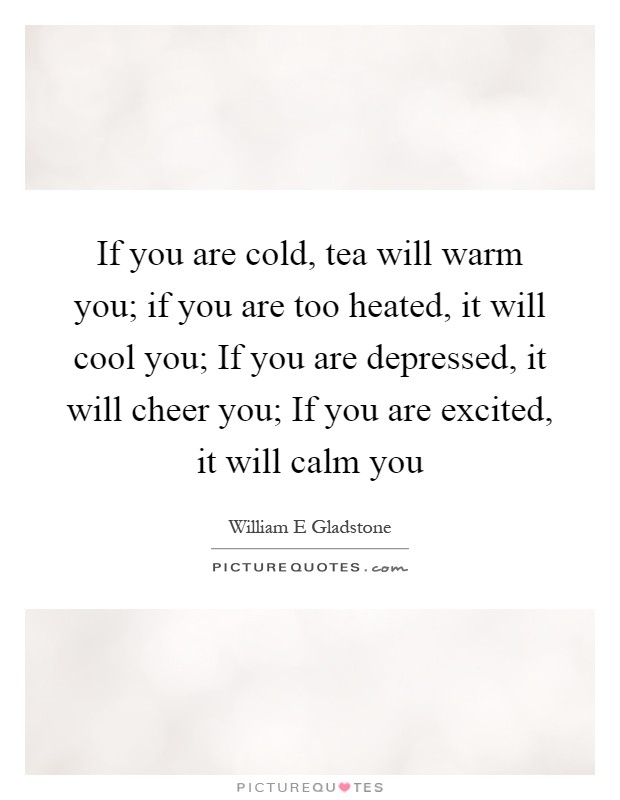 If you are cold, tea will warm you; if you are too heated, it will cool you; If you are depressed, it will cheer you; If you are excited, it will calm you Picture Quote #1