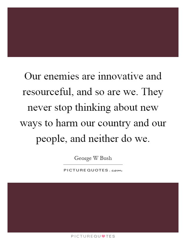 Our enemies are innovative and resourceful, and so are we. They never stop thinking about new ways to harm our country and our people, and neither do we Picture Quote #1