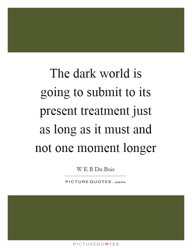 The dark world is going to submit to its present treatment just as long as it must and not one moment longer Picture Quote #1