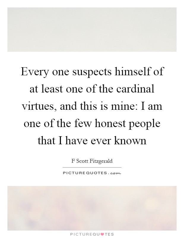 Every one suspects himself of at least one of the cardinal virtues, and this is mine: I am one of the few honest people that I have ever known Picture Quote #1