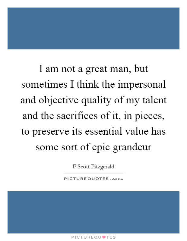 I am not a great man, but sometimes I think the impersonal and objective quality of my talent and the sacrifices of it, in pieces, to preserve its essential value has some sort of epic grandeur Picture Quote #1