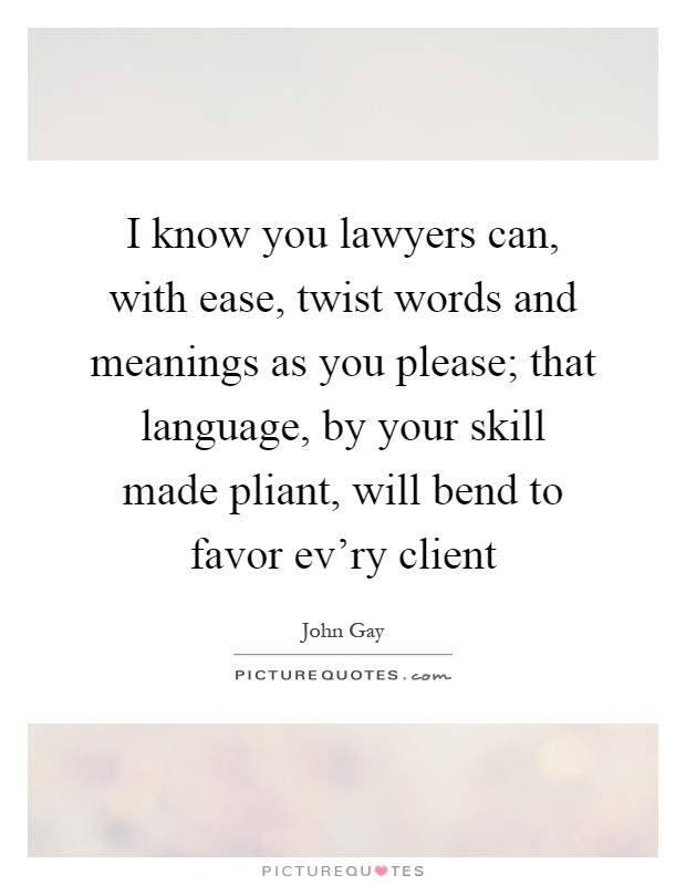 I know you lawyers can, with ease, twist words and meanings as you please; that language, by your skill made pliant, will bend to favor ev'ry client Picture Quote #1