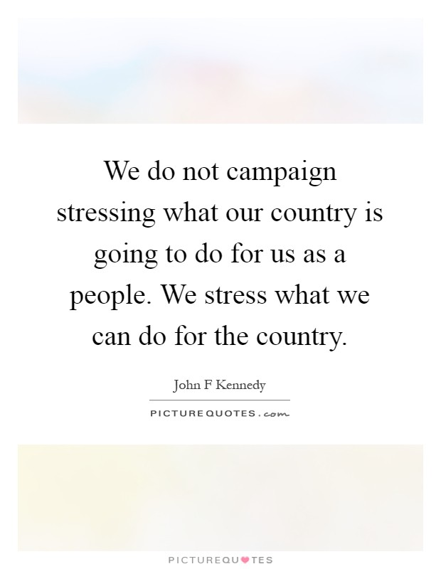 We do not campaign stressing what our country is going to do for us as a people. We stress what we can do for the country Picture Quote #1