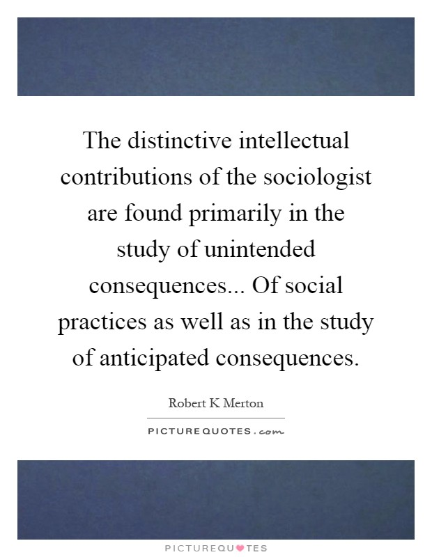 The distinctive intellectual contributions of the sociologist are found primarily in the study of unintended consequences... Of social practices as well as in the study of anticipated consequences Picture Quote #1
