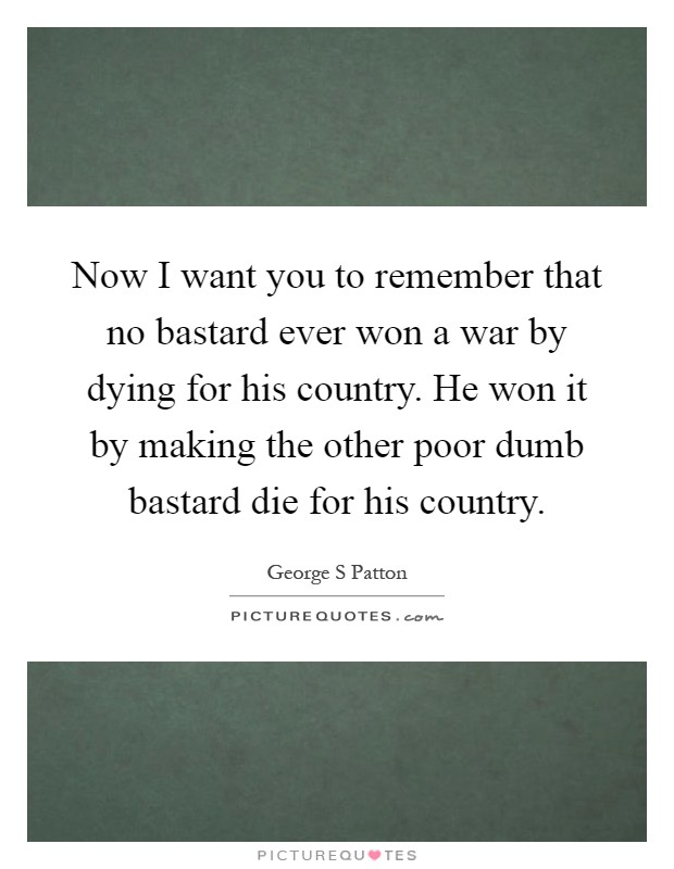 Now I want you to remember that no bastard ever won a war by dying for his country. He won it by making the other poor dumb bastard die for his country Picture Quote #1