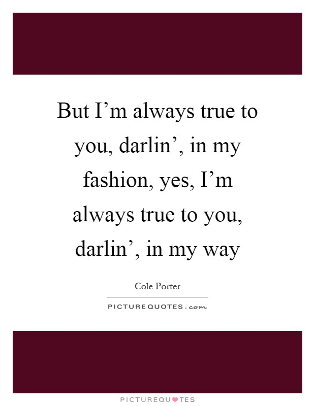 But I'm always true to you, darlin', in my fashion, yes, I'm always true to you, darlin', in my way Picture Quote #1