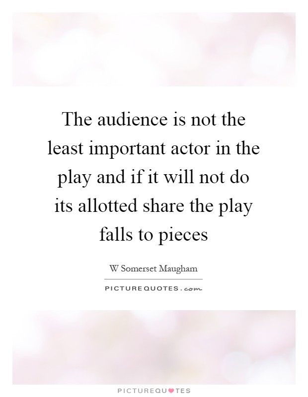 The audience is not the least important actor in the play and if it will not do its allotted share the play falls to pieces Picture Quote #1