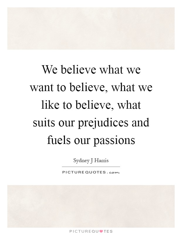 We believe what we want to believe, what we like to believe, what suits our prejudices and fuels our passions Picture Quote #1