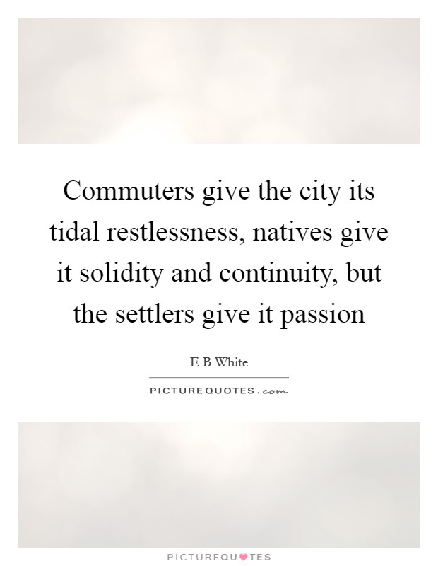 Commuters give the city its tidal restlessness, natives give it solidity and continuity, but the settlers give it passion Picture Quote #1
