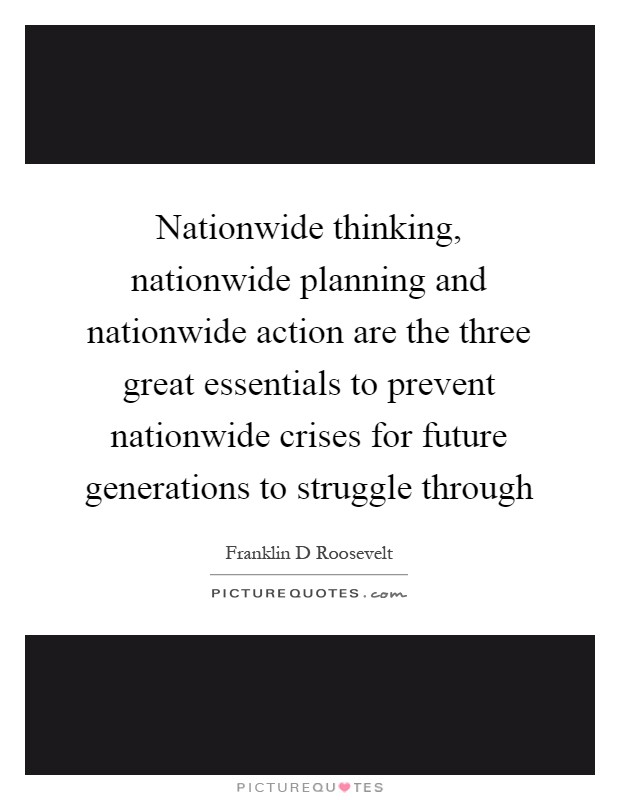 Nationwide thinking, nationwide planning and nationwide action are the three great essentials to prevent nationwide crises for future generations to struggle through Picture Quote #1