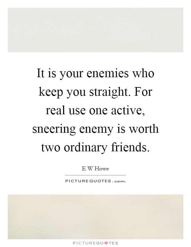 It is your enemies who keep you straight. For real use one active, sneering enemy is worth two ordinary friends Picture Quote #1