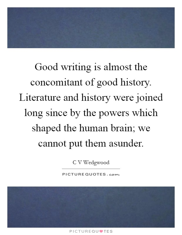 Good writing is almost the concomitant of good history. Literature and history were joined long since by the powers which shaped the human brain; we cannot put them asunder Picture Quote #1