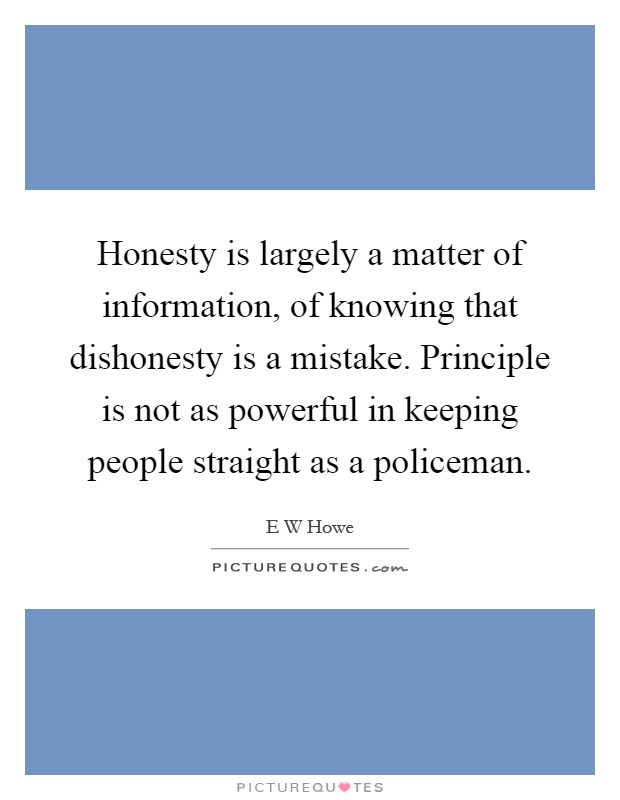 Honesty is largely a matter of information, of knowing that dishonesty is a mistake. Principle is not as powerful in keeping people straight as a policeman Picture Quote #1