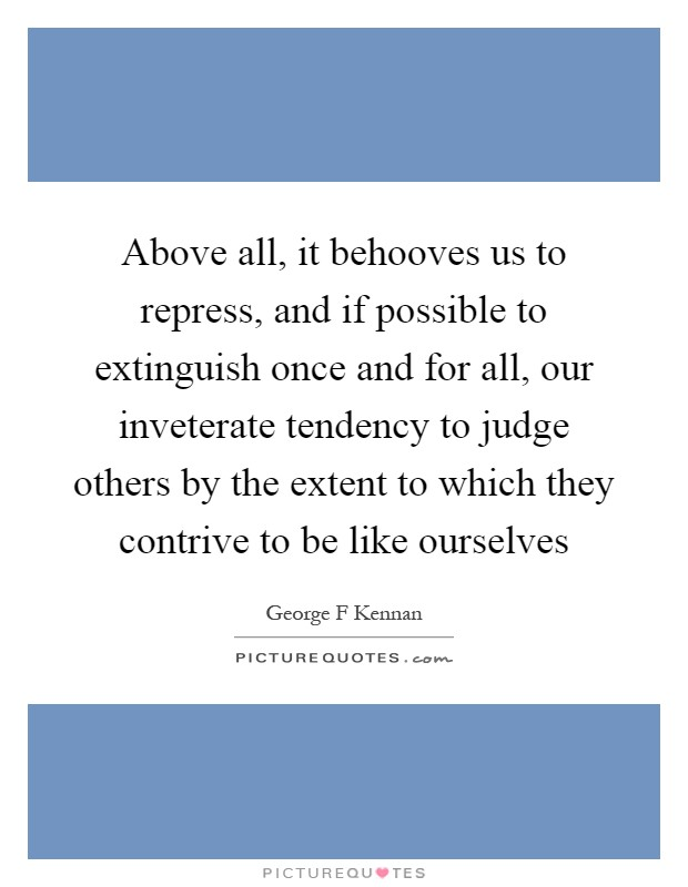 Above all, it behooves us to repress, and if possible to extinguish once and for all, our inveterate tendency to judge others by the extent to which they contrive to be like ourselves Picture Quote #1