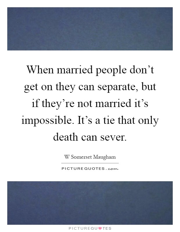 When married people don't get on they can separate, but if they're not married it's impossible. It's a tie that only death can sever Picture Quote #1