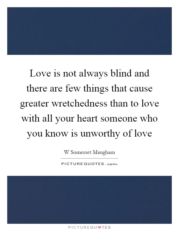Love is not always blind and there are few things that cause greater wretchedness than to love with all your heart someone who you know is unworthy of love Picture Quote #1