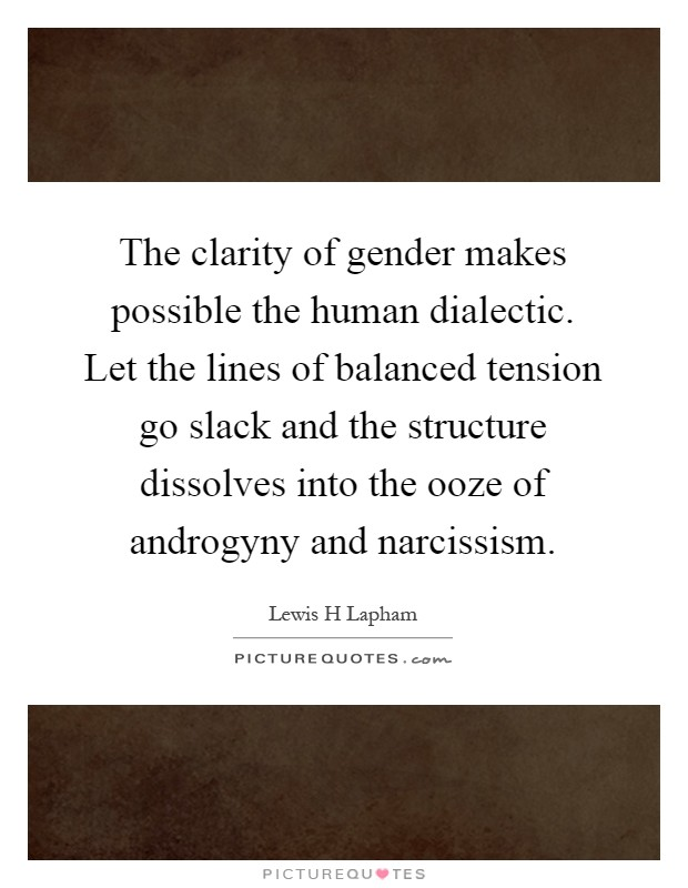 The clarity of gender makes possible the human dialectic. Let the lines of balanced tension go slack and the structure dissolves into the ooze of androgyny and narcissism Picture Quote #1