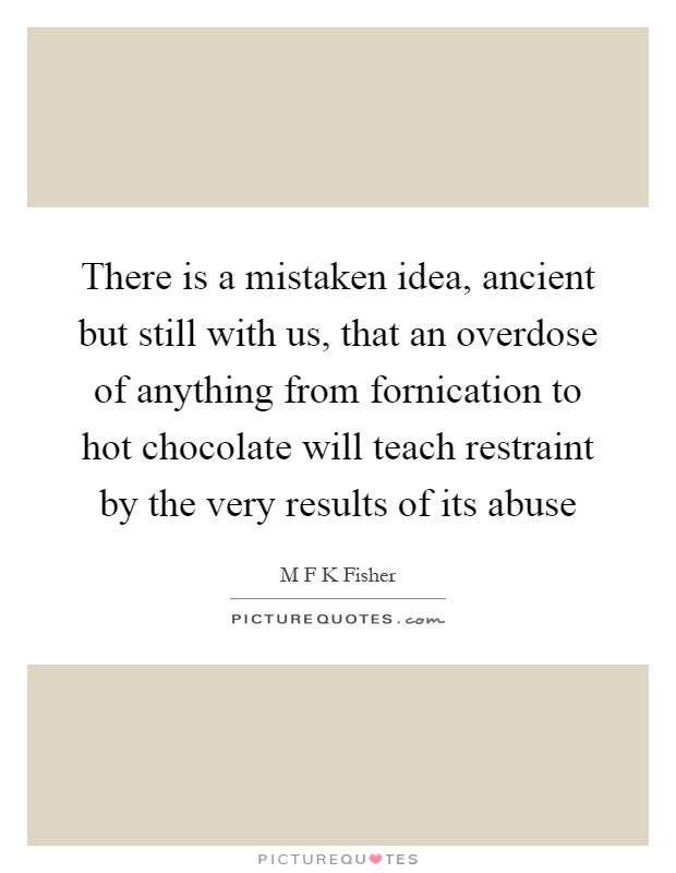 There is a mistaken idea, ancient but still with us, that an overdose of anything from fornication to hot chocolate will teach restraint by the very results of its abuse Picture Quote #1