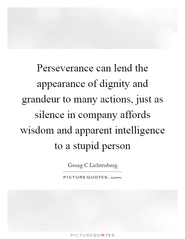 Perseverance can lend the appearance of dignity and grandeur to many actions, just as silence in company affords wisdom and apparent intelligence to a stupid person Picture Quote #1