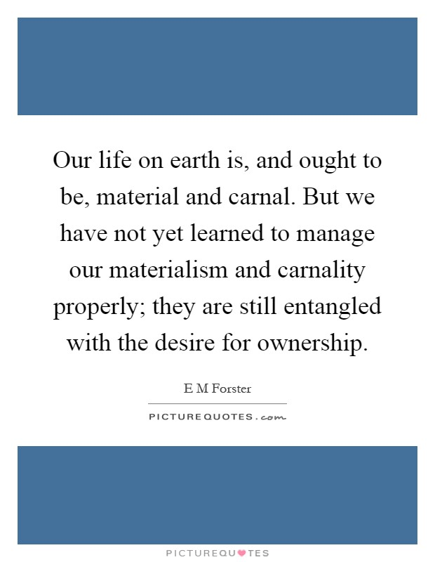 Our life on earth is, and ought to be, material and carnal. But we have not yet learned to manage our materialism and carnality properly; they are still entangled with the desire for ownership Picture Quote #1