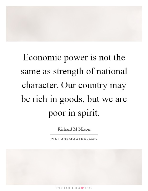 Economic power is not the same as strength of national character. Our country may be rich in goods, but we are poor in spirit Picture Quote #1