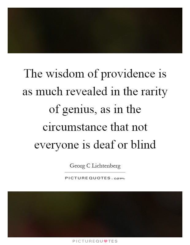 The wisdom of providence is as much revealed in the rarity of genius, as in the circumstance that not everyone is deaf or blind Picture Quote #1