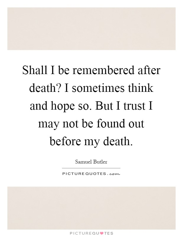 Shall I be remembered after death? I sometimes think and hope so. But I trust I may not be found out before my death Picture Quote #1