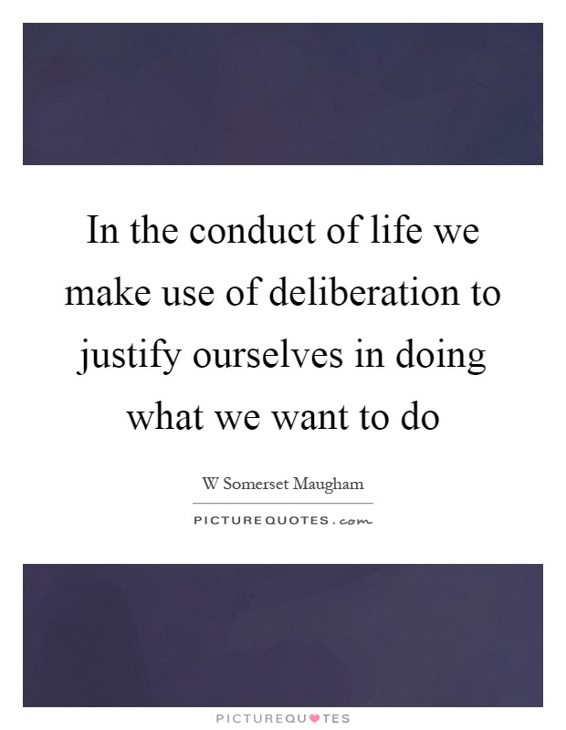 In the conduct of life we make use of deliberation to justify ourselves in doing what we want to do Picture Quote #1