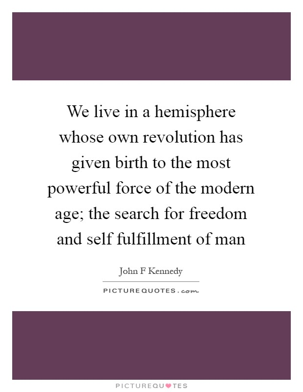 We live in a hemisphere whose own revolution has given birth to the most powerful force of the modern age; the search for freedom and self fulfillment of man Picture Quote #1