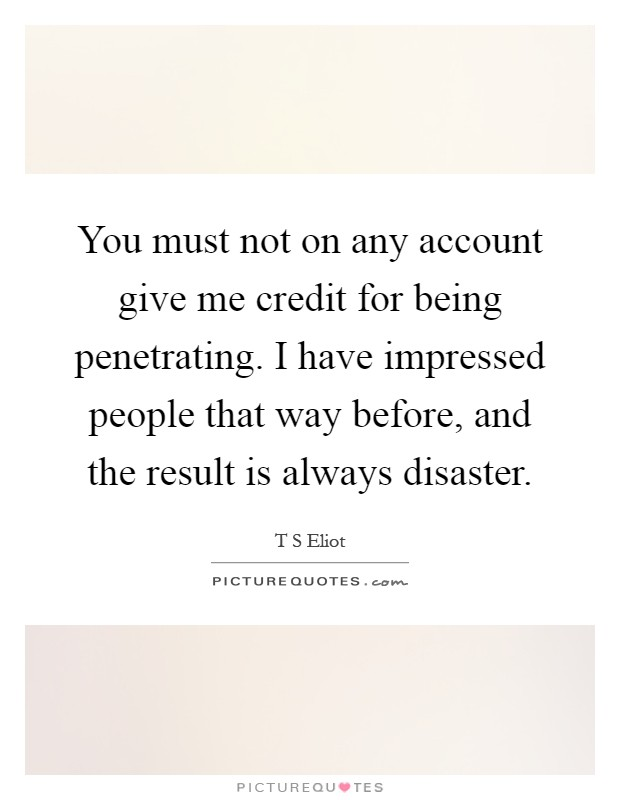 You must not on any account give me credit for being penetrating. I have impressed people that way before, and the result is always disaster Picture Quote #1