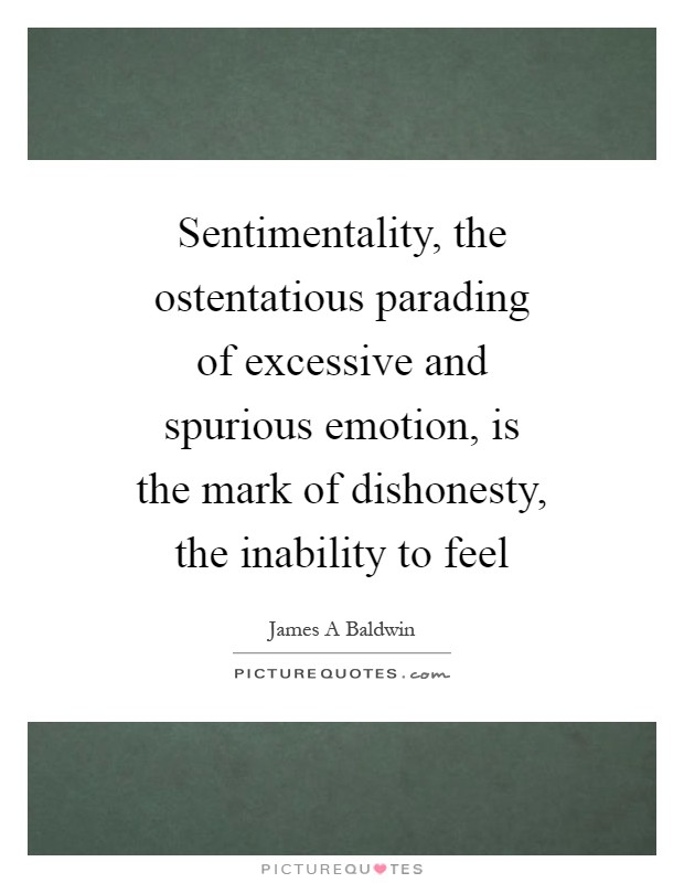 Sentimentality, the ostentatious parading of excessive and spurious emotion, is the mark of dishonesty, the inability to feel Picture Quote #1
