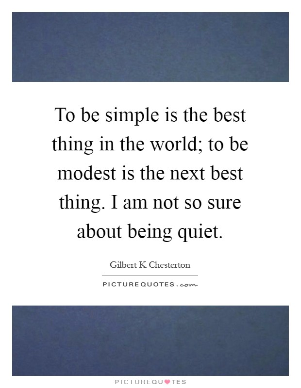 To be simple is the best thing in the world; to be modest is the next best thing. I am not so sure about being quiet Picture Quote #1