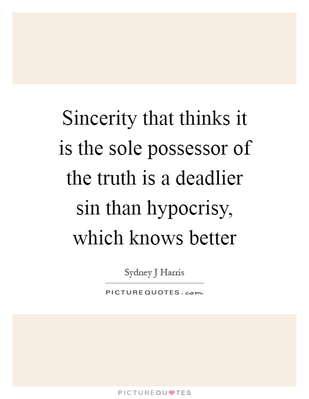 Sincerity that thinks it is the sole possessor of the truth is a deadlier sin than hypocrisy, which knows better Picture Quote #1