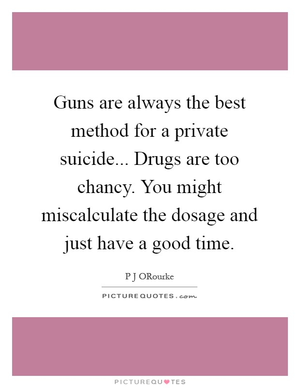 Guns are always the best method for a private suicide... Drugs are too chancy. You might miscalculate the dosage and just have a good time Picture Quote #1