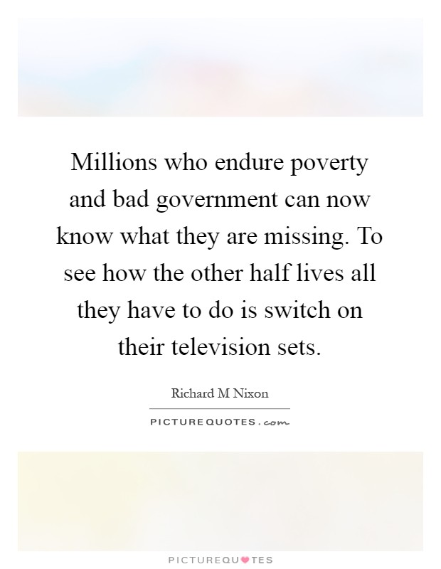 Millions who endure poverty and bad government can now know what they are missing. To see how the other half lives all they have to do is switch on their television sets Picture Quote #1