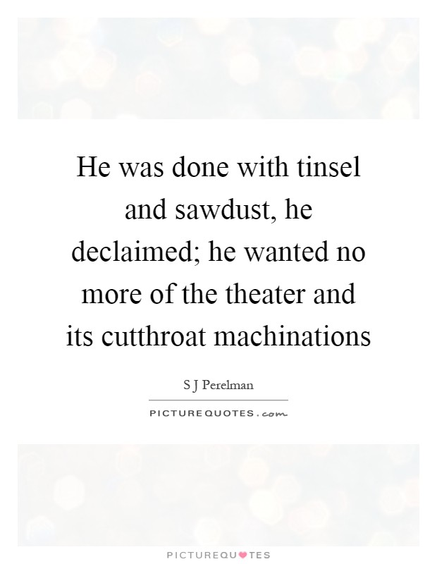 He was done with tinsel and sawdust, he declaimed; he wanted no more of the theater and its cutthroat machinations Picture Quote #1