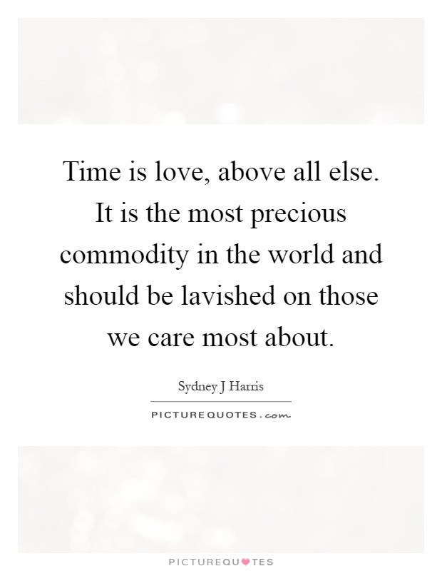 Time is love, above all else. It is the most precious commodity in the world and should be lavished on those we care most about Picture Quote #1