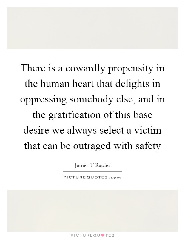 There is a cowardly propensity in the human heart that delights in oppressing somebody else, and in the gratification of this base desire we always select a victim that can be outraged with safety Picture Quote #1