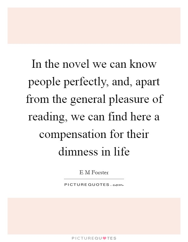 In the novel we can know people perfectly, and, apart from the general pleasure of reading, we can find here a compensation for their dimness in life Picture Quote #1