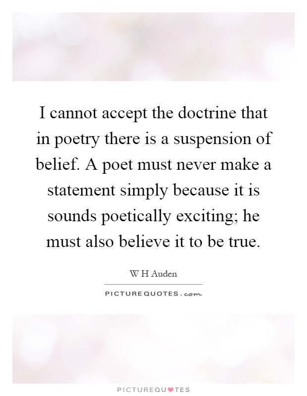 I cannot accept the doctrine that in poetry there is a suspension of belief. A poet must never make a statement simply because it is sounds poetically exciting; he must also believe it to be true Picture Quote #1