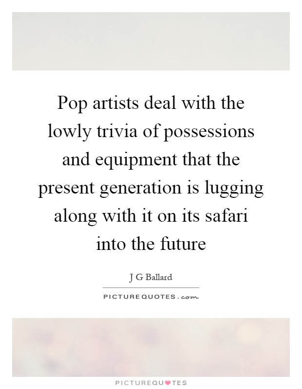 Pop artists deal with the lowly trivia of possessions and equipment that the present generation is lugging along with it on its safari into the future Picture Quote #1