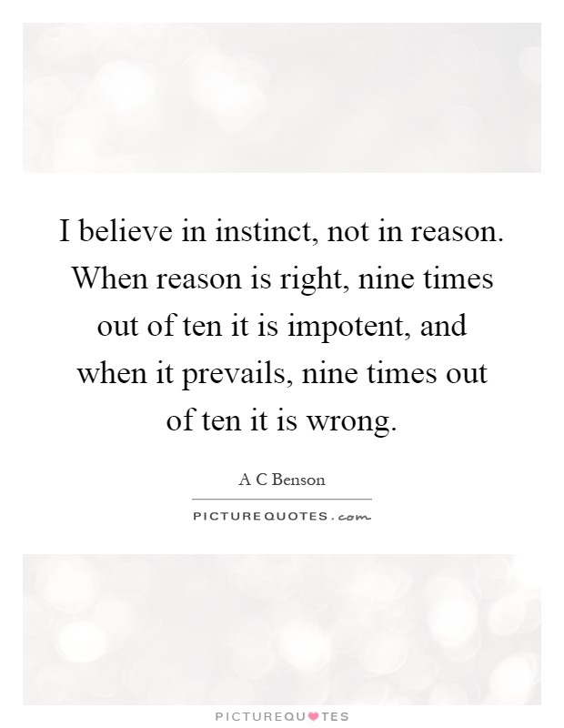 I believe in instinct, not in reason. When reason is right, nine times out of ten it is impotent, and when it prevails, nine times out of ten it is wrong Picture Quote #1