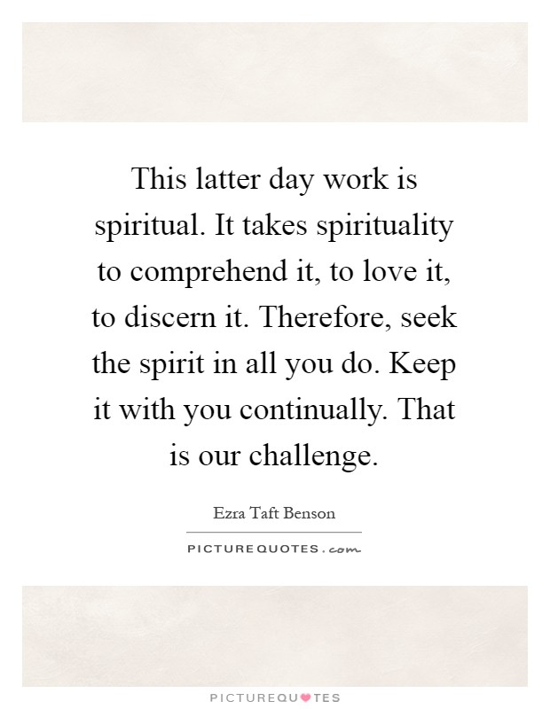 This latter day work is spiritual. It takes spirituality to comprehend it, to love it, to discern it. Therefore, seek the spirit in all you do. Keep it with you continually. That is our challenge Picture Quote #1