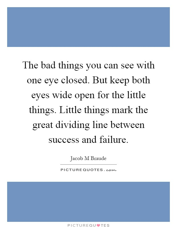 The bad things you can see with one eye closed. But keep both eyes wide open for the little things. Little things mark the great dividing line between success and failure Picture Quote #1