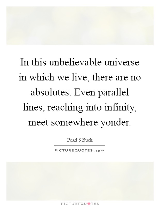 In this unbelievable universe in which we live, there are no absolutes. Even parallel lines, reaching into infinity, meet somewhere yonder Picture Quote #1