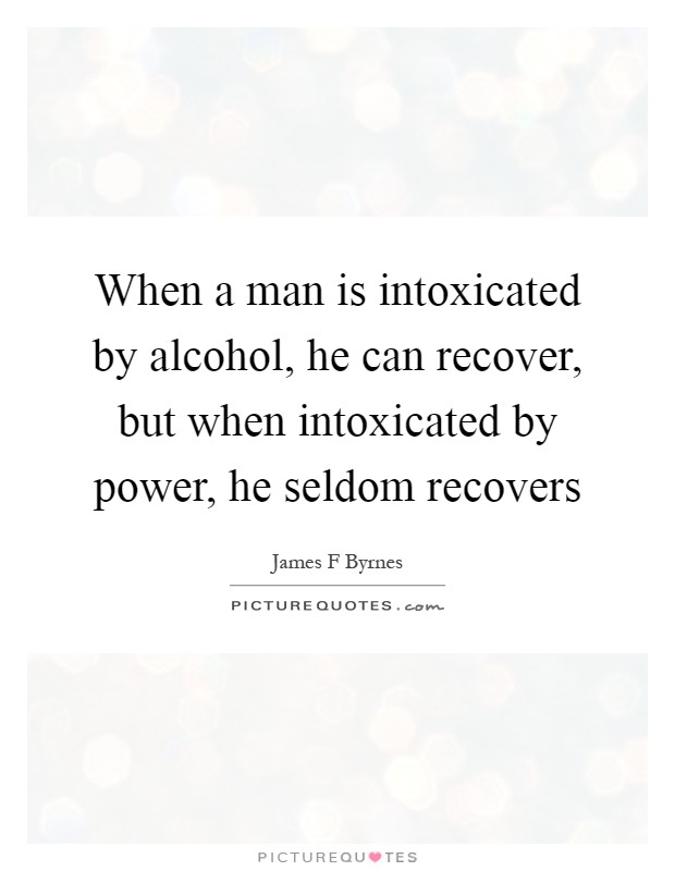 When a man is intoxicated by alcohol, he can recover, but when intoxicated by power, he seldom recovers Picture Quote #1